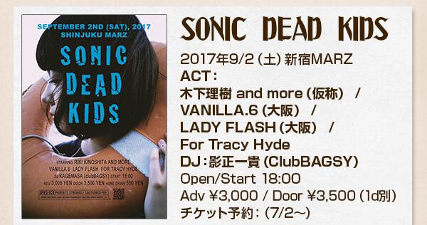 SONIC DEAD KIDS2017年9/2(土)新宿MARZACT:木下理樹 and more(仮称) / VANILLA.6(大阪) / LADY FLASH(大阪) / For Tracy HydeDJ:影正一貴(ClubBAGSY)Open/Start 18:00 Adv ¥3,000 / Door ¥3,500(1d別) チケット予約:(7/2〜)